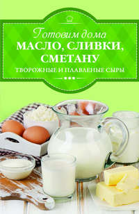 Книга Готовим дома масло, сливки, сметану, творожные и плавленые сыры - Автор Ирина Веремей