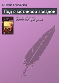 Книга Под счастливой звездой - Автор Михаил Савеличев