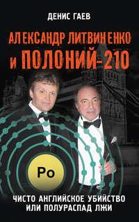 Книга Александр Литвиненко и Полоний-210. Чисто английское убийство или полураспад лжи - Автор Денис Гаев