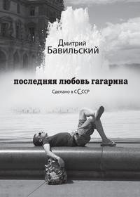 Книга Последняя любовь Гагарина. Сделано в сСсср - Автор Дмитрий Бавильский