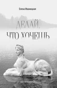 Книга Делай, что хочешь - Автор Елена Иваницкая