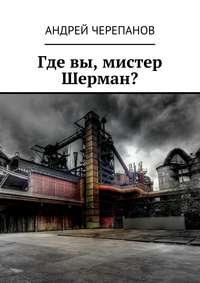 Книга Где вы, мистер Шерман? - Автор Андрей Черепанов