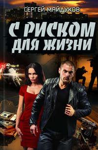 Купить книгу С риском для жизни, автора Сергея Майдукова