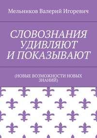 Книга СЛОВОЗНАНИЯ УДИВЛЯЮТ И ПОКАЗЫВАЮТ - Автор Валерий Мельников
