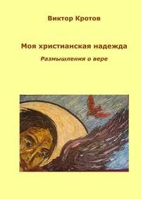 Купить книгу Моя христианская надежда. Размышления о вере, автора Виктора Кротова