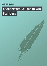 Купить книгу Leatherface: A Tale of Old Flanders, автора   Emmuska Orczy Baroness Orczy