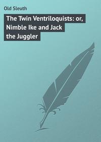 Книга The Twin Ventriloquists: or, Nimble Ike and Jack the Juggler