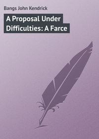 Купить книгу A Proposal Under Difficulties: A Farce, автора