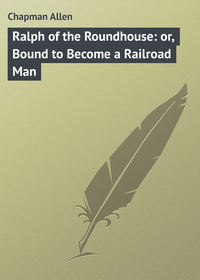 Ralph of the Roundhouse: or, Bound to Become a Railroad Man