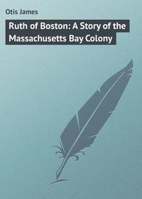 Книга Ruth of Boston: A Story of the Massachusetts Bay Colony