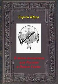 Купить книгу В тени томагавка, или Русские в Новом Свете, автора Сергея Дмитриевича Юрова