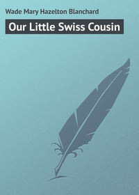 Купить книгу Our Little Swiss Cousin, автора Mary Hazelton Blanchard  Wade