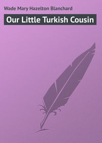 Купить книгу Our Little Turkish Cousin, автора Mary Hazelton Blanchard  Wade