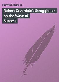 Купить книгу Robert Coverdale's Struggle: or, on the Wave of Success, автора Horatio  Alger Jr.