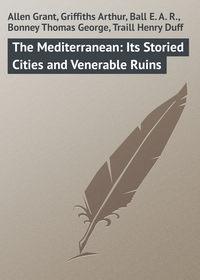 Купить книгу The Mediterranean: Its Storied Cities and Venerable Ruins, автора Grant  Allen
