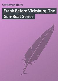Купить книгу Frank Before Vicksburg. The Gun-Boat Series, автора