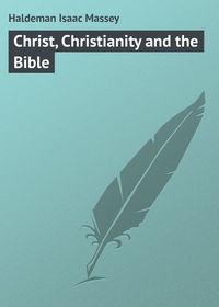 Купить книгу Christ, Christianity and the Bible, автора