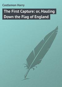 Купить книгу The First Capture: or, Hauling Down the Flag of England, автора