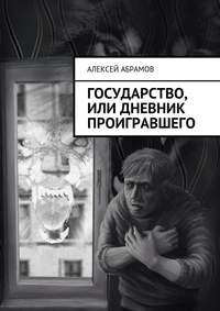 Купить книгу Государство, или Дневник проигравшего, автора Алексея Алексеевича Абрамова