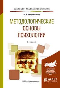 Методологические основы психологии 2-е изд., испр. и доп. Учебное пособие для академического бакалавриата