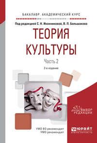 Теория культуры в 2 ч. Часть 2 2-е изд., испр. и доп. Учебное пособие для академического бакалавриата