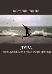 Купить книгу Дура. История любви, или Кому нужна верность, автора Виктории Чуйковой