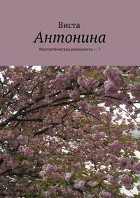 Купить книгу Антонина. Фантастическая реальность – 7, автора Висты