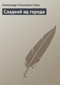 Купить книгу Сладкий яд города, автора Александра Степановича Грина