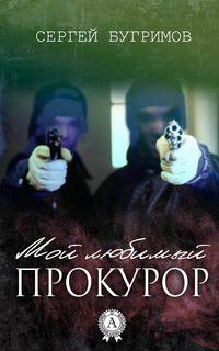 Купить книгу Мой любимый прокурор, автора Сергея Бугримова