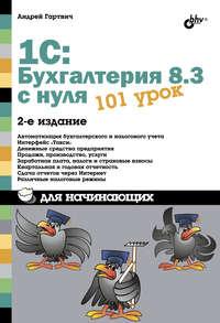 Купить книгу 1С:Бухгалтерия 8.3 с нуля. 101 урок для начинающих, автора Андрея Гартвича