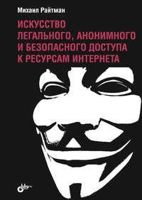 Купить книгу Искусство легального, анонимного и безопасного доступа к ресурсам Интернета, автора Михаила Райтмана