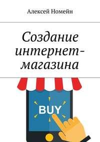 Купить книгу Создание интернет-магазина, автора Алексея Номейна