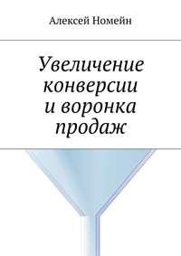 Купить книгу Увеличение конверсии и воронка продаж, автора Алексея Номейна
