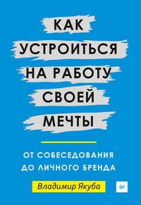 Купить книгу Как устроиться на работу своей мечты: от собеседования до личного бренда, автора Владимира Якубы