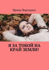 Купить книгу Я за тобой на край земли!, автора Ирины Константиновны Версадисс