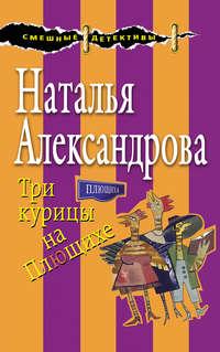 Купить книгу Три курицы на Плющихе, автора Натальи Александровой