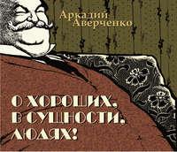 Купить книгу О хороших, в сущности, людях, автора Аркадия Тимофеевича Аверченко