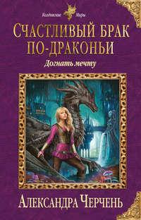 Купить книгу Счастливый брак по-драконьи. Догнать мечту, автора Александры Черчень