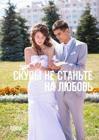 Скупы не станьте на любовь. Стихи