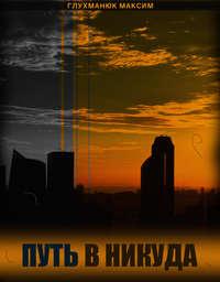 Купить книгу Путь в никуда, автора Максима Александровича Глухманюка