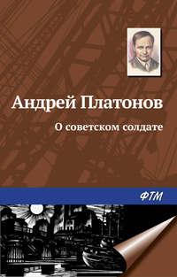 Купить книгу О советском солдате, автора Андрея Платонова
