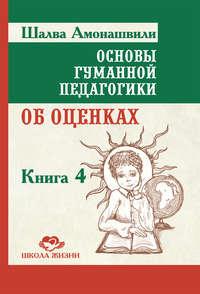 Книга Основы гуманной педагогики. Книга 4. Об оценках - Автор Шалва Амонашвили