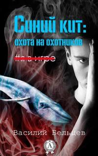 Купить книгу Синий кит: охота на охотников, автора Василия Бельцева