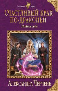Купить книгу Счастливый брак по-драконьи. Найти себя, автора Александры Черчень