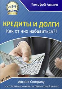 Купить книгу Кредиты и долги. Как от них избавиться, автора Тимофея Александровича Аксаева