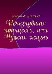 Купить книгу Исчезнувшая принцесса, или Чужая жизнь, автора Александра Григорьева