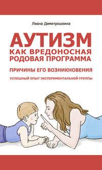 Купить книгу Аутизм как вредоносная родовая программа. Причины его возникновения. Успешный опыт экспериментальной группы, автора Лианы Димитрошкиной