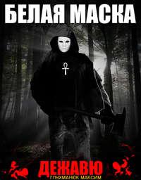Купить книгу Белая Маска, дежавю., автора Максима Александровича Глухманюка