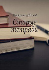Купить книгу Старые тетради, автора Владимира Невского