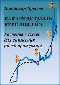 Купить книгу Как предсказать курс доллара. Расчеты в Excel для снижения риска проигрыша, автора Владимира Георгиевича Брюкова
